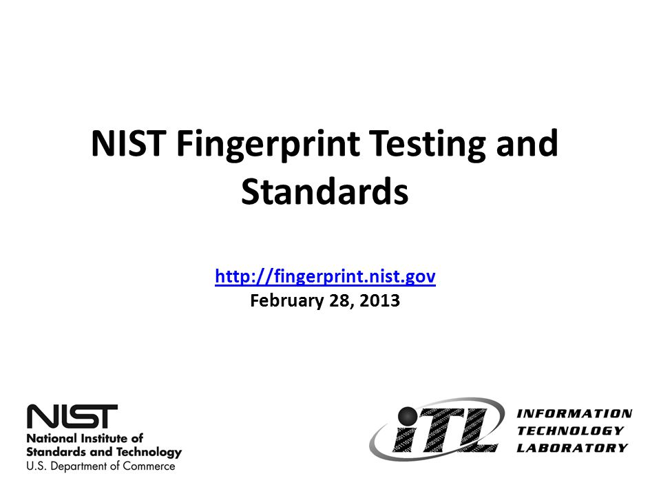 A Rich History in Biometrics @ NIST Late 60's & 70's - Worked with the FBI to develop the first electronic fingerprint matching technologies Mid 80's – Developed first fingerprint data exchange standard (latest update: ANSI/NIST-ITL 1-2011) 90's – Began challenge problems and open evaluations of face recognition technologies (FERET→FRGC→FRVT) Tragic Events of 9-11 (took ITL's biometrics relevance and work to a whole new level) – USA PATRIOT ACT – Enhanced Border Security and VISA Entry Reform Act 2
