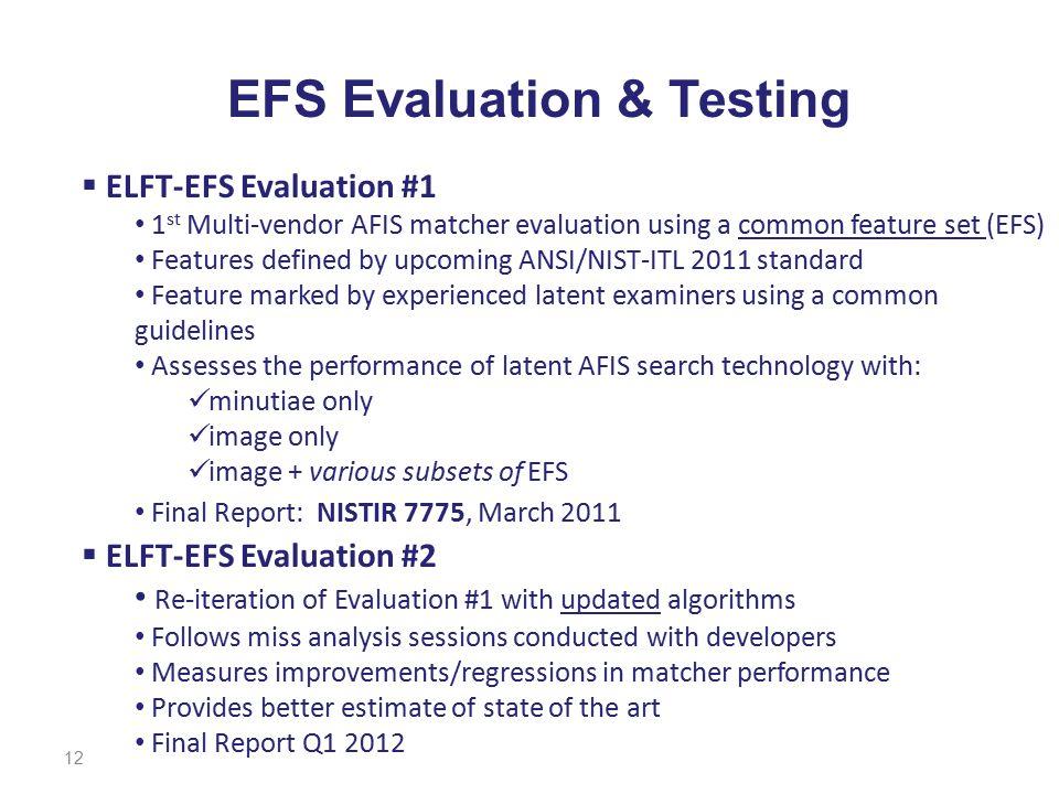 12 EFS Evaluation & Testing  ELFT-EFS Evaluation #1 1 st Multi-vendor AFIS matcher evaluation using a common feature set (EFS) Features defined by up