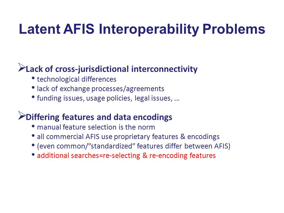 Latent AFIS Interoperability Problems  Lack of cross-jurisdictional interconnectivity technological differences lack of exchange processes/agreements