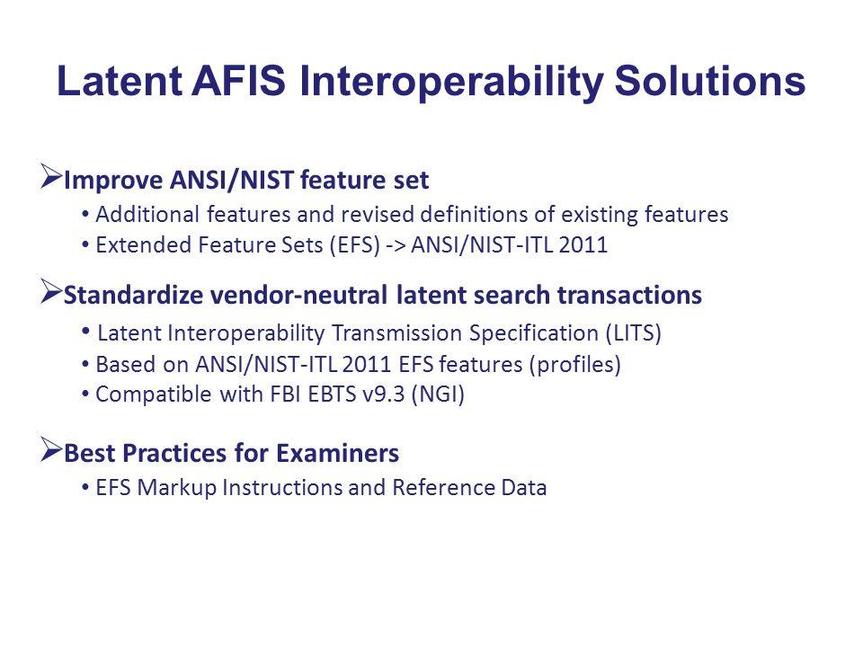 Latent AFIS Interoperability Solutions  Standardize vendor-neutral latent search transactions Latent Interoperability Transmission Specification (LIT