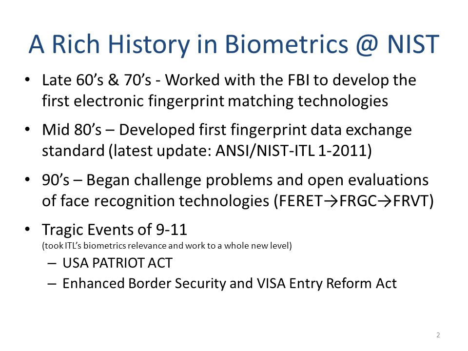 A Rich History in Biometrics @ NIST Late 60's & 70's - Worked with the FBI to develop the first electronic fingerprint matching technologies Mid 80's