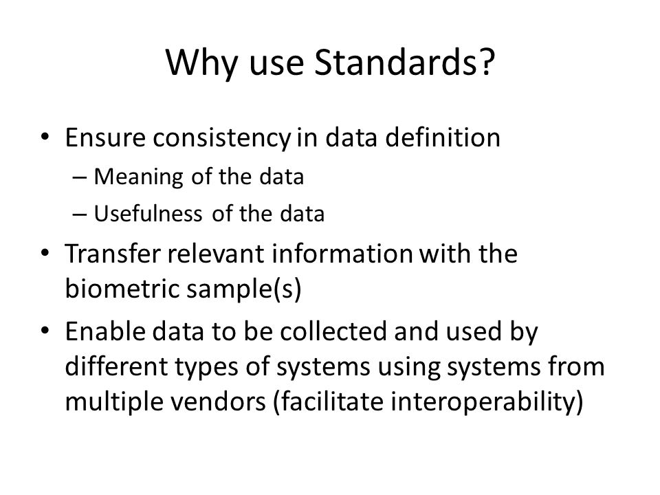 Why use Standards? Ensure consistency in data definition – Meaning of the data – Usefulness of the data Transfer relevant information with the biometr