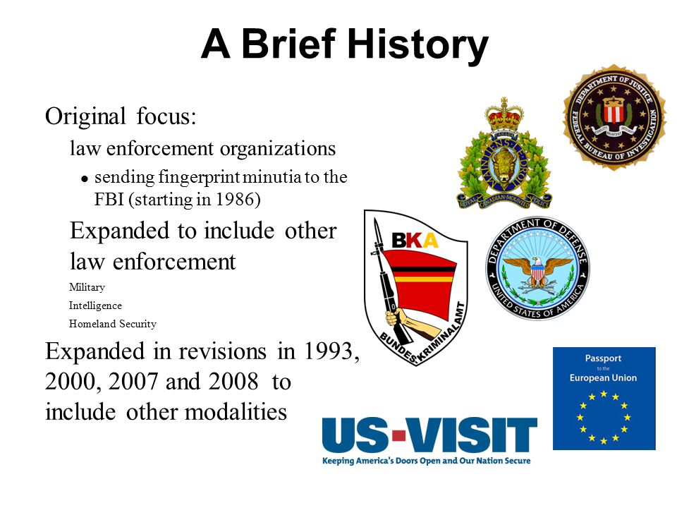 A Brief History Original focus:  law enforcement organizations sending fingerprint minutia to the FBI (starting in 1986)  Expanded to include other