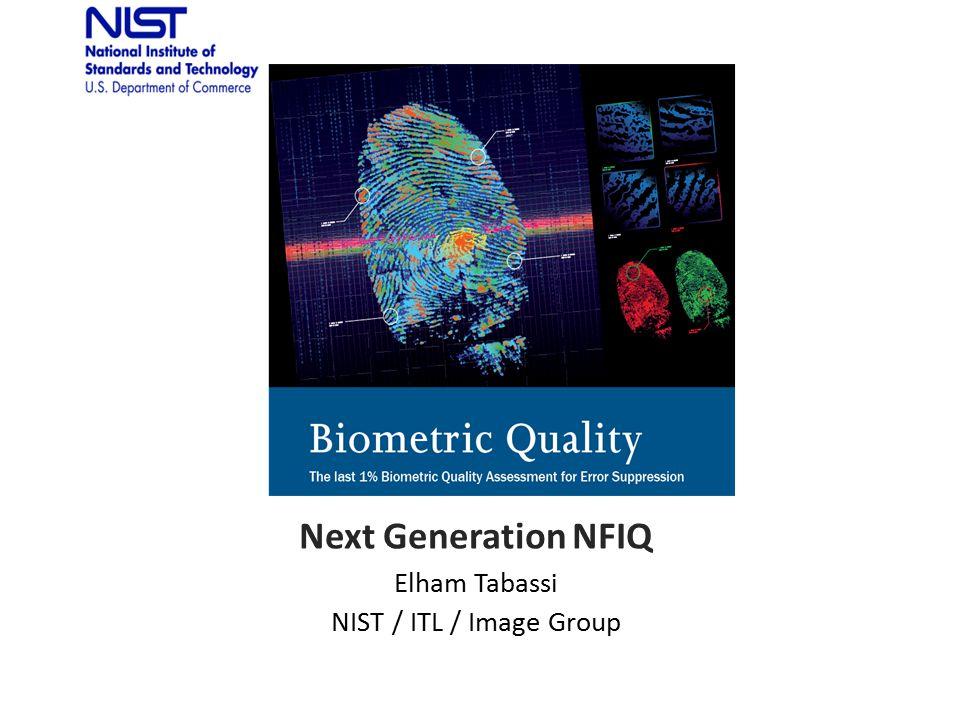 Next Generation NFIQ Elham Tabassi NIST / ITL / Image Group