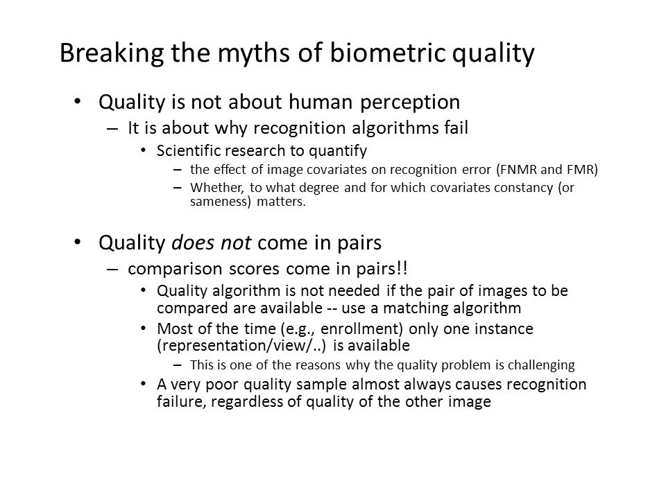 Breaking the myths of biometric quality Quality is not about human perception – It is about why recognition algorithms fail Scientific research to qua