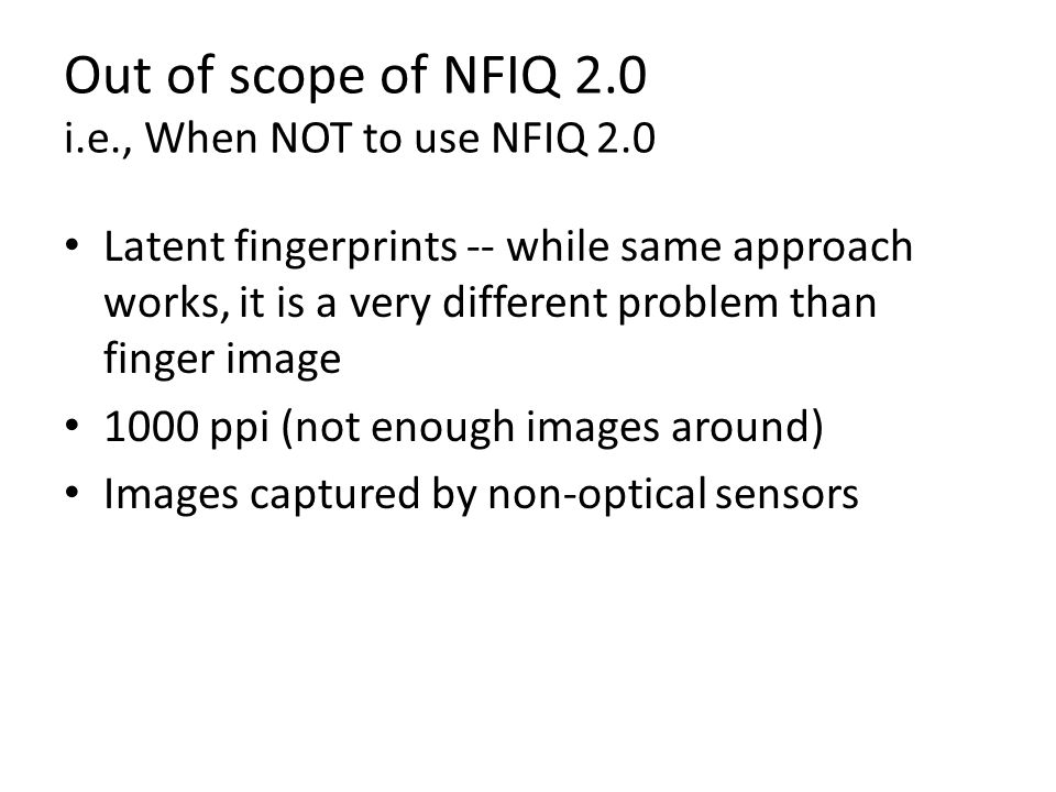 Out of scope of NFIQ 2.0 i.e., When NOT to use NFIQ 2.0 Latent fingerprints -- while same approach works, it is a very different problem than finger i