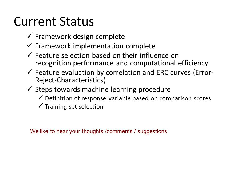 Current Status Framework design complete Framework implementation complete Feature selection based on their influence on recognition performance and c