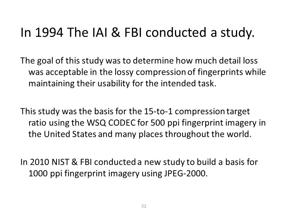 52 In 1994 The IAI & FBI conducted a study. The goal of this study was to determine how much detail loss was acceptable in the lossy compression of fi