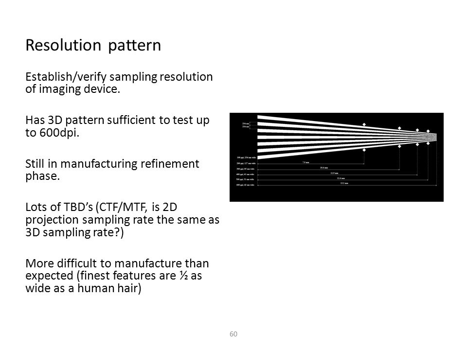 Resolution pattern Establish/verify sampling resolution of imaging device. Has 3D pattern sufficient to test up to 600dpi. Still in manufacturing refi