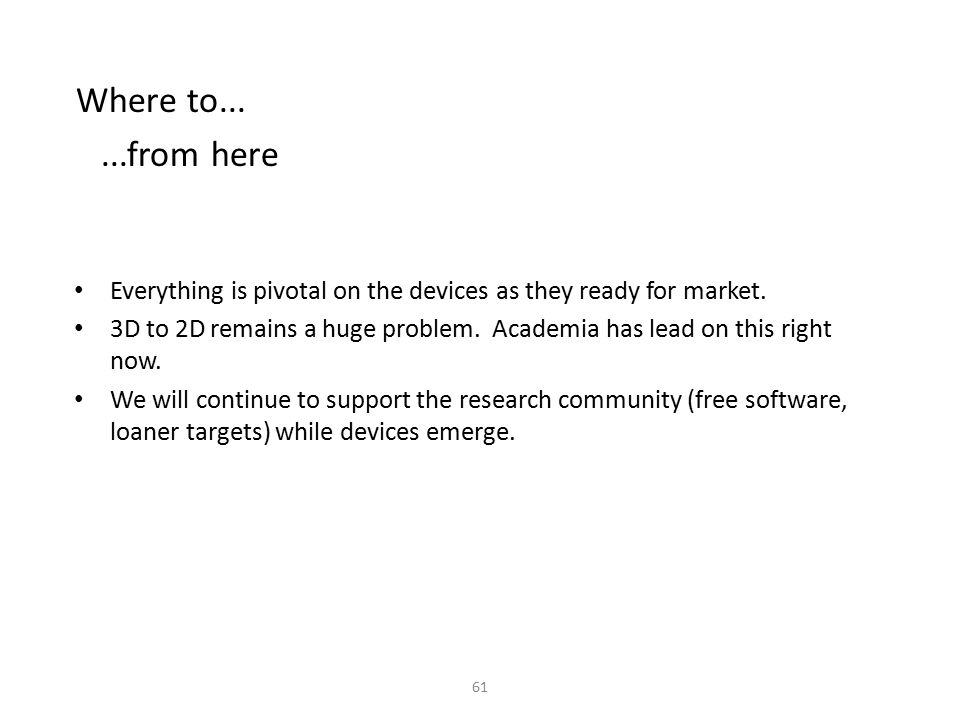 Where to......from here Everything is pivotal on the devices as they ready for market. 3D to 2D remains a huge problem. Academia has lead on this righ