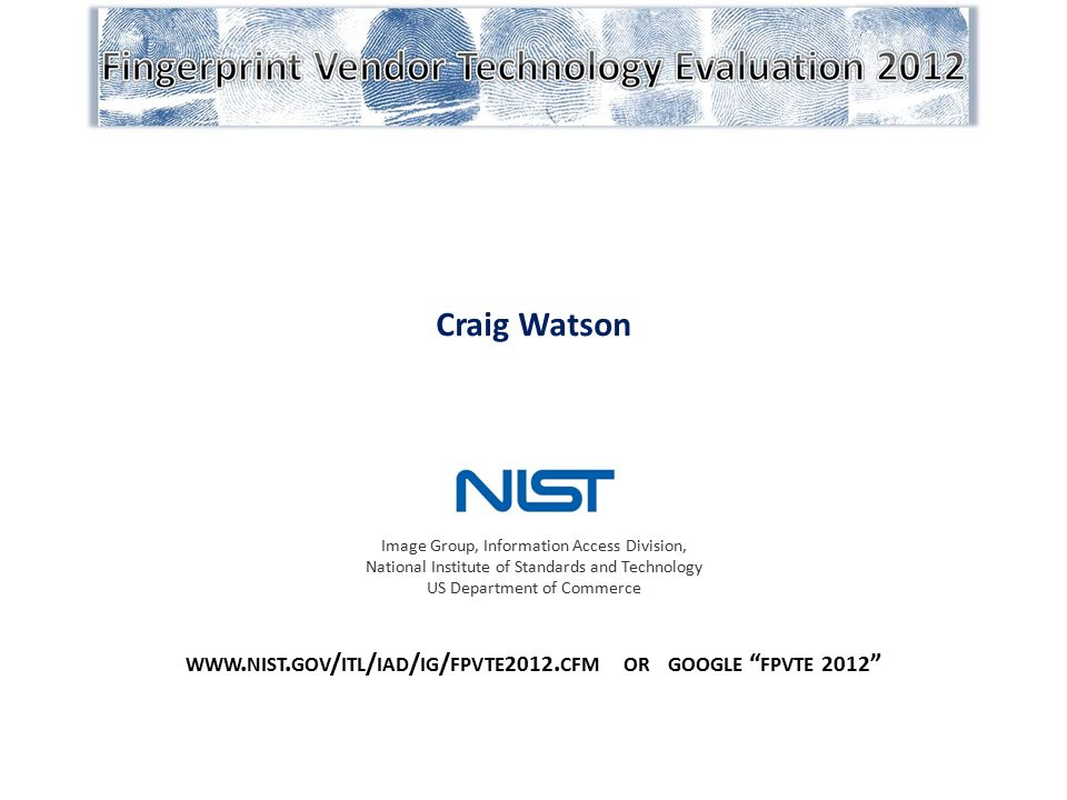 """Craig Watson WWW. NIST. GOV / ITL / IAD / IG / FPVTE 2012. CFM OR GOOGLE """" FPVTE 2012 """" Image Group, Information Access Division, National Institute o"""