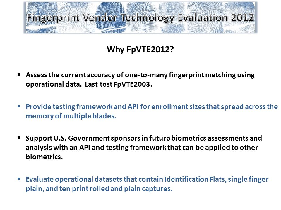 Why FpVTE2012?  Assess the current accuracy of one-to-many fingerprint matching using operational data. Last test FpVTE2003.  Provide testing framew