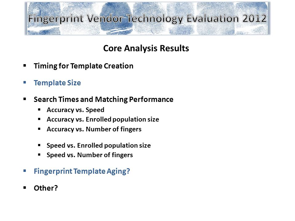 Core Analysis Results  Timing for Template Creation  Template Size  Search Times and Matching Performance  Accuracy vs. Speed  Accuracy vs. Enrol
