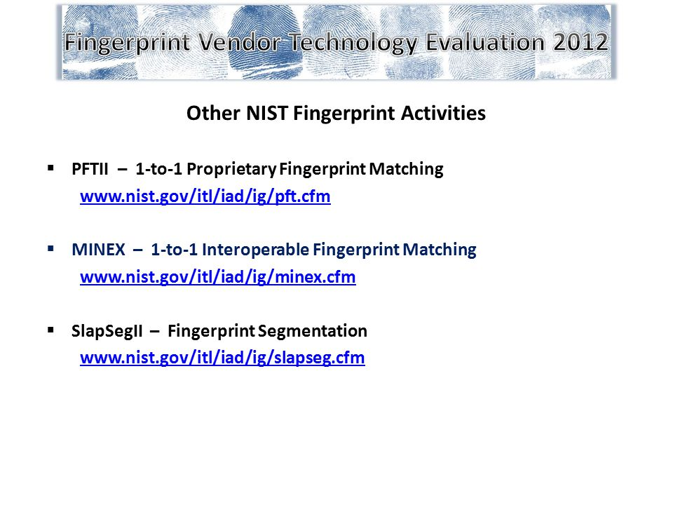 Other NIST Fingerprint Activities  PFTII – 1-to-1 Proprietary Fingerprint Matching www.nist.gov/itl/iad/ig/pft.cfm  MINEX – 1-to-1 Interoperable Fin