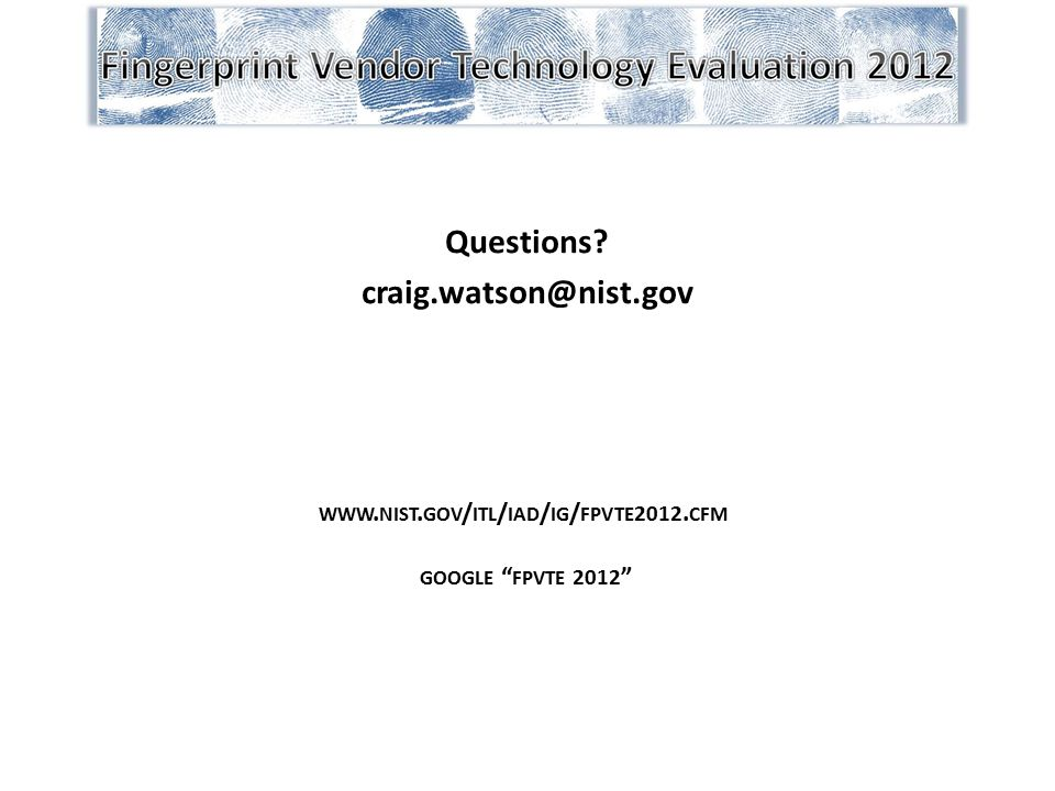 "Questions? craig.watson@nist.gov WWW. NIST. GOV / ITL / IAD / IG / FPVTE 2012. CFM GOOGLE "" FPVTE 2012 """