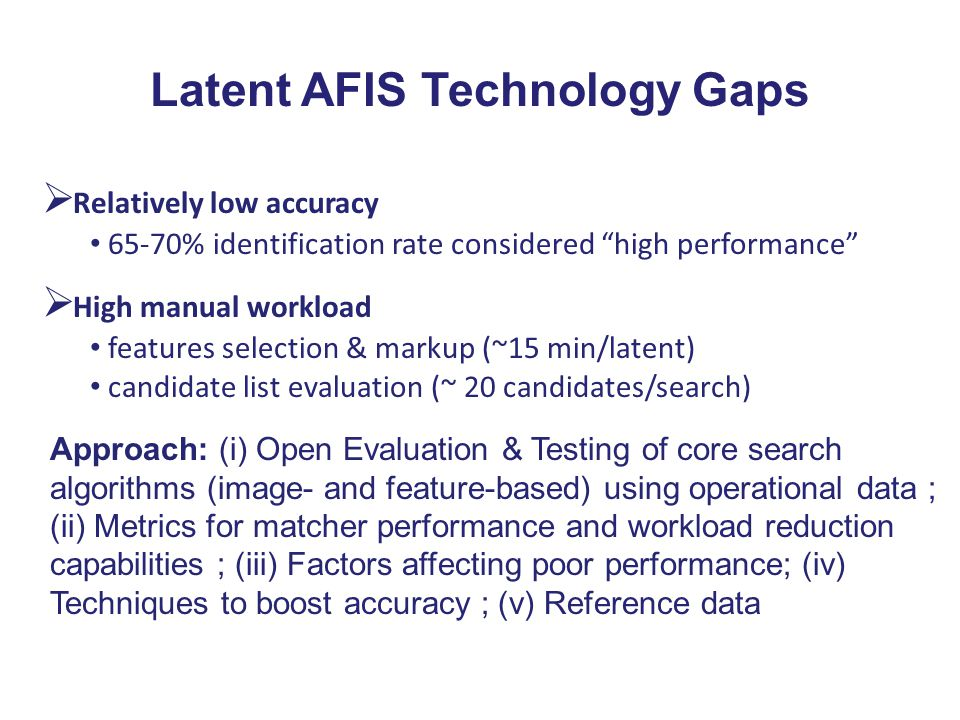 """Latent AFIS Technology Gaps  Relatively low accuracy 65-70% identification rate considered """"high performance""""  High manual workload features selecti"""