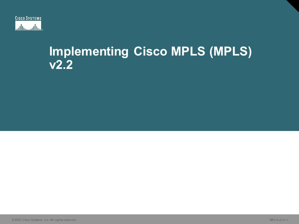 © 2006 Cisco Systems, Inc. All rights reserved. MPLS v2.2—1 Implementing Cisco MPLS (MPLS) v2.2