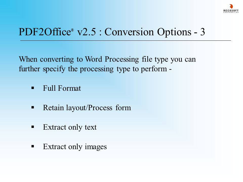 PDF2Office ® v2.5 : Conversion Options - 3 When converting to Word Processing file type you can further specify the processing type to perform -  Full Format  Retain layout/Process form  Extract only text  Extract only images