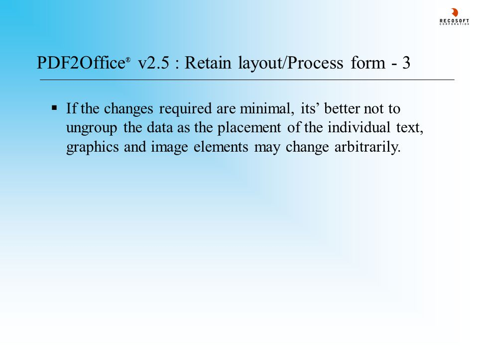 PDF2Office ® v2.5 : Retain layout/Process form - 3  If the changes required are minimal, its' better not to ungroup the data as the placement of the individual text, graphics and image elements may change arbitrarily.