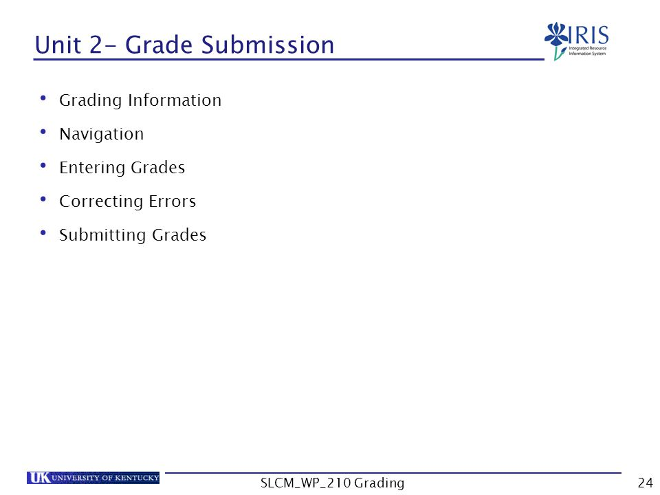 Unit 2- Grade Submission Grading Information Navigation Entering Grades Correcting Errors Submitting Grades SLCM_WP_210 Grading24