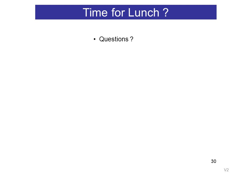 V2 30 Time for Lunch ? Questions ?