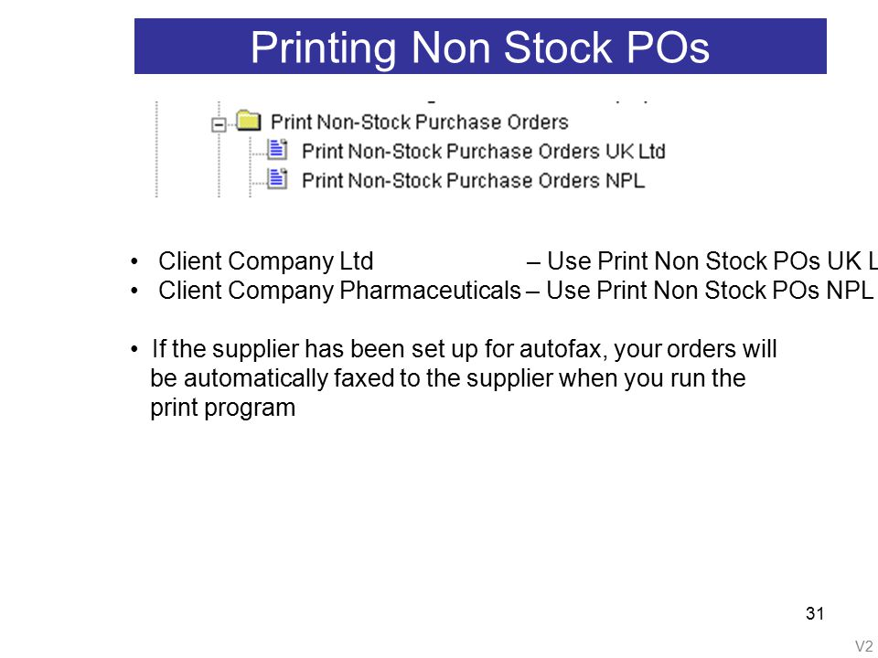 V2 31 Printing Non Stock POs Client Company Ltd – Use Print Non Stock POs UK Ltd Client Company Pharmaceuticals – Use Print Non Stock POs NPL If the supplier has been set up for autofax, your orders will be automatically faxed to the supplier when you run the print program