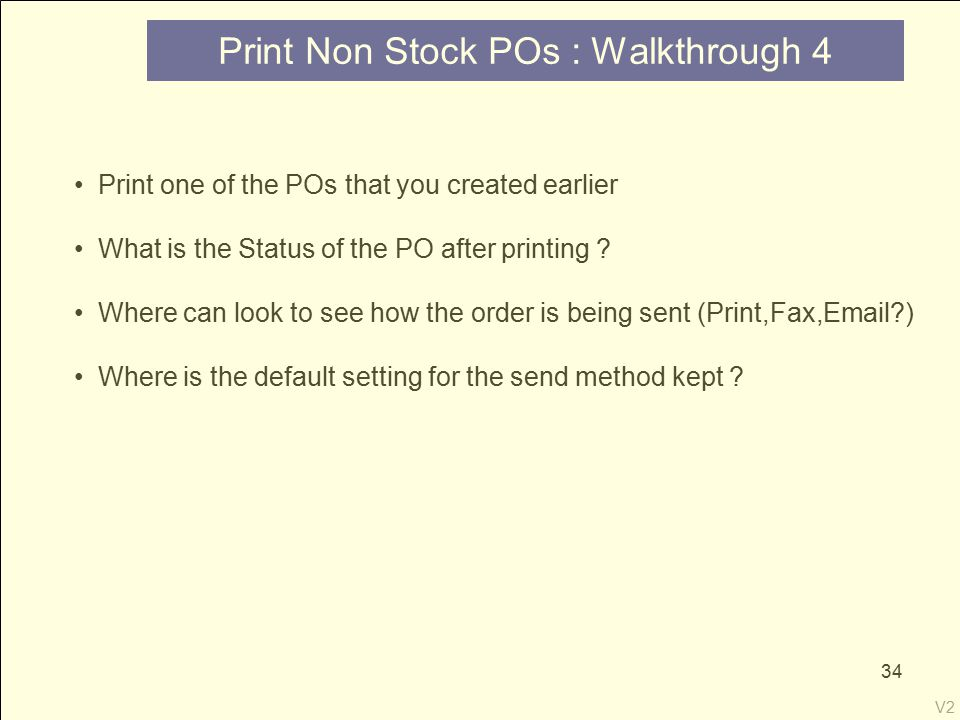 V2 34 Print Non Stock POs : Walkthrough 4 Print one of the POs that you created earlier What is the Status of the PO after printing .
