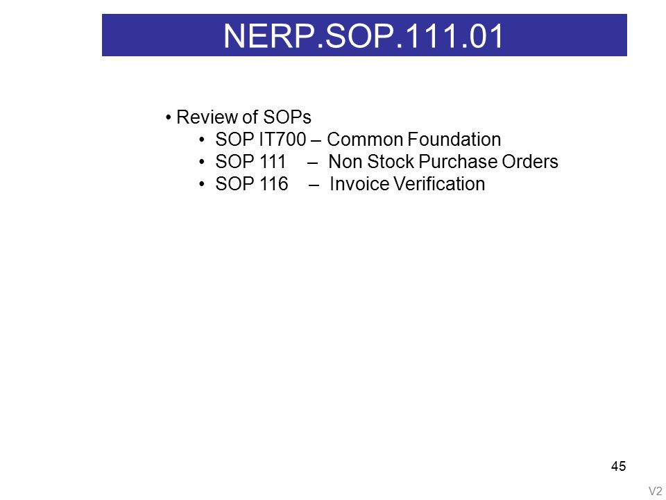 V2 45 NERP.SOP.111.01 Review of SOPs SOP IT700 – Common Foundation SOP 111 – Non Stock Purchase Orders SOP 116 – Invoice Verification