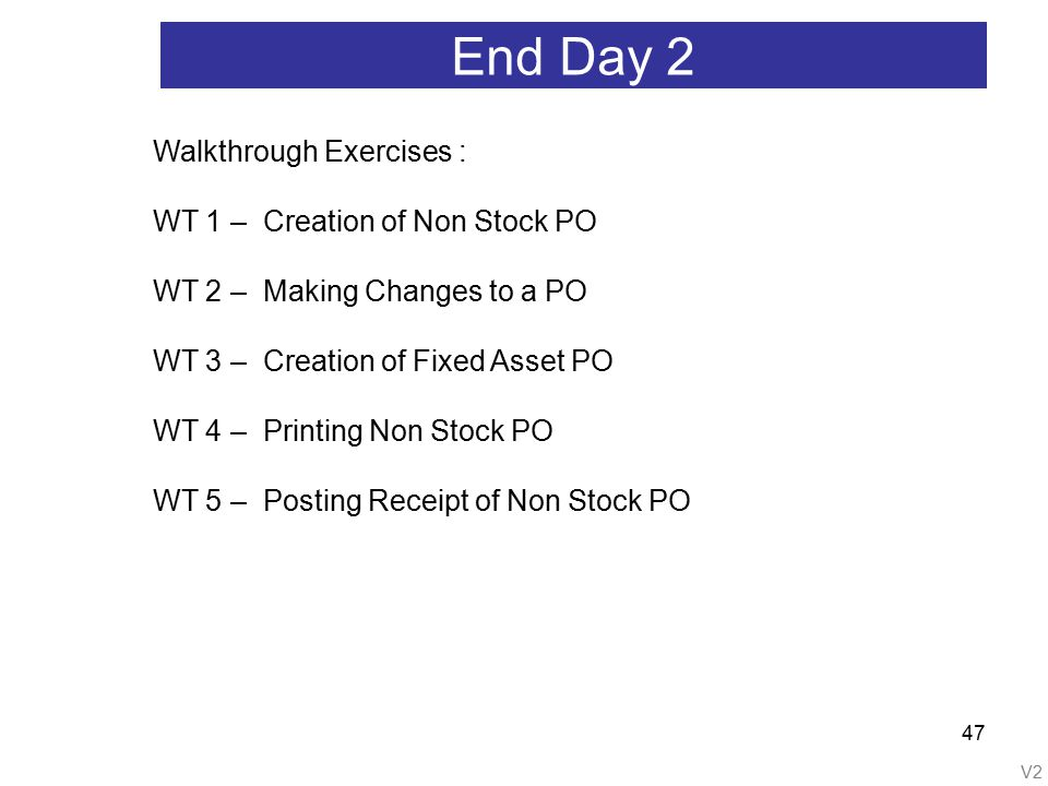 V2 47 End Day 2 Walkthrough Exercises : WT 1 – Creation of Non Stock PO WT 2 – Making Changes to a PO WT 3 – Creation of Fixed Asset PO WT 4 – Printing Non Stock PO WT 5 – Posting Receipt of Non Stock PO