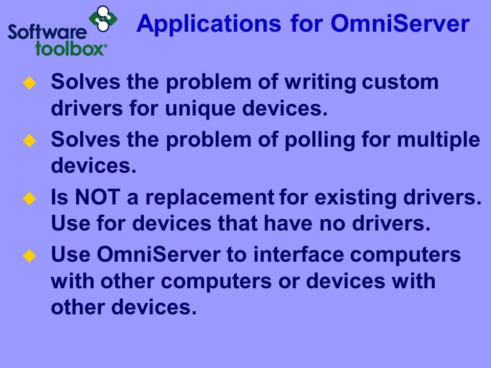 Applications for OmniServer  Solves the problem of writing custom drivers for unique devices.