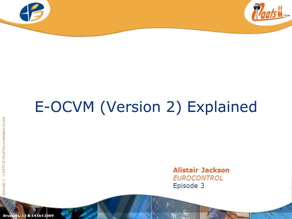 E-OCVM (Version 2) Explained Episode 3 - CAATS II Final Dissemination Event Alistair Jackson EUROCONTROL Episode 3 Brussels, 13 & 14 Oct 2009
