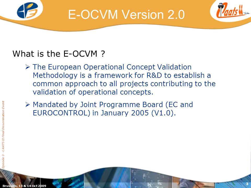 Brussels, 13 & 14 Oct 2009 Episode 3 - CAATS II Final Dissemination Event 3 E-OCVM Version 2.0 What is the E-OCVM .