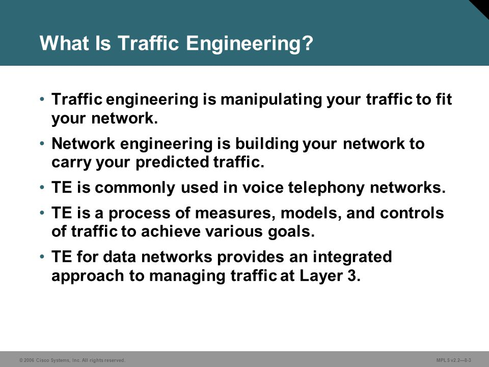 © 2006 Cisco Systems, Inc. All rights reserved. MPLS v2.2—8-3 What Is Traffic Engineering? Traffic engineering is manipulating your traffic to fit you