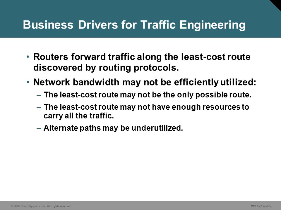 © 2006 Cisco Systems, Inc. All rights reserved. MPLS v2.2—8-5 Business Drivers for Traffic Engineering Routers forward traffic along the least-cost ro