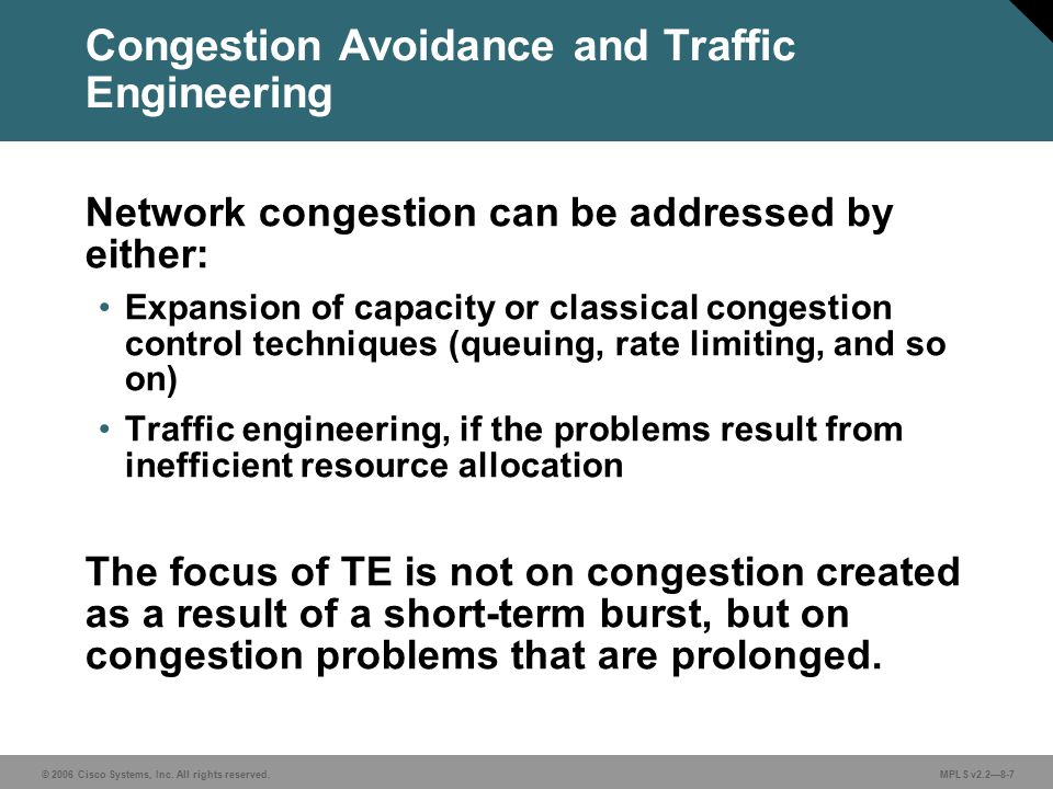© 2006 Cisco Systems, Inc. All rights reserved. MPLS v2.2—8-7 Congestion Avoidance and Traffic Engineering Network congestion can be addressed by eith