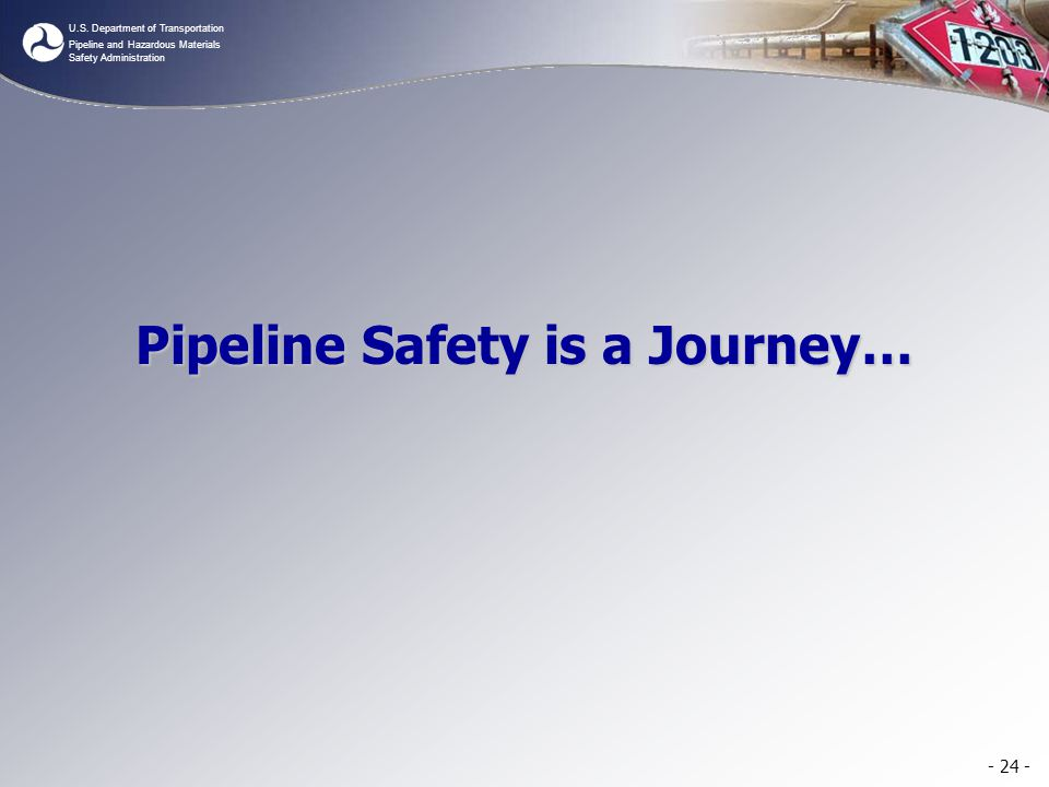 U.S. Department of Transportation Pipeline and Hazardous Materials Safety Administration - 24 - Pipeline Safety is a Journey…
