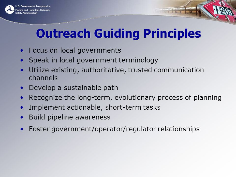 U.S. Department of Transportation Pipeline and Hazardous Materials Safety Administration Outreach Guiding Principles Focus on local governments Speak