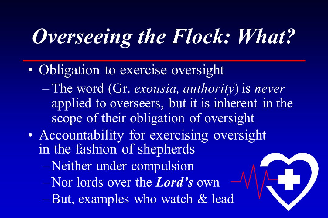 Overseeing the Flock: What. Obligation to exercise oversight –The word (Gr.
