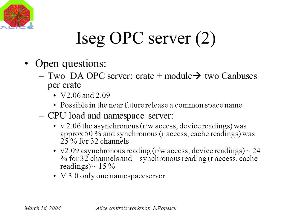March 16, 2004Alice controls workshop, S.Popescu Iseg OPC server (2) Open questions: –Two DA OPC server: crate + module  two Canbuses per crate V2.06