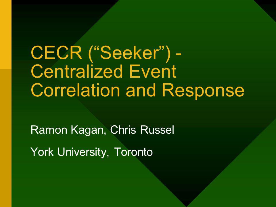 CECR ( Seeker ) - Centralized Event Correlation and Response Ramon Kagan, Chris Russel York University, Toronto