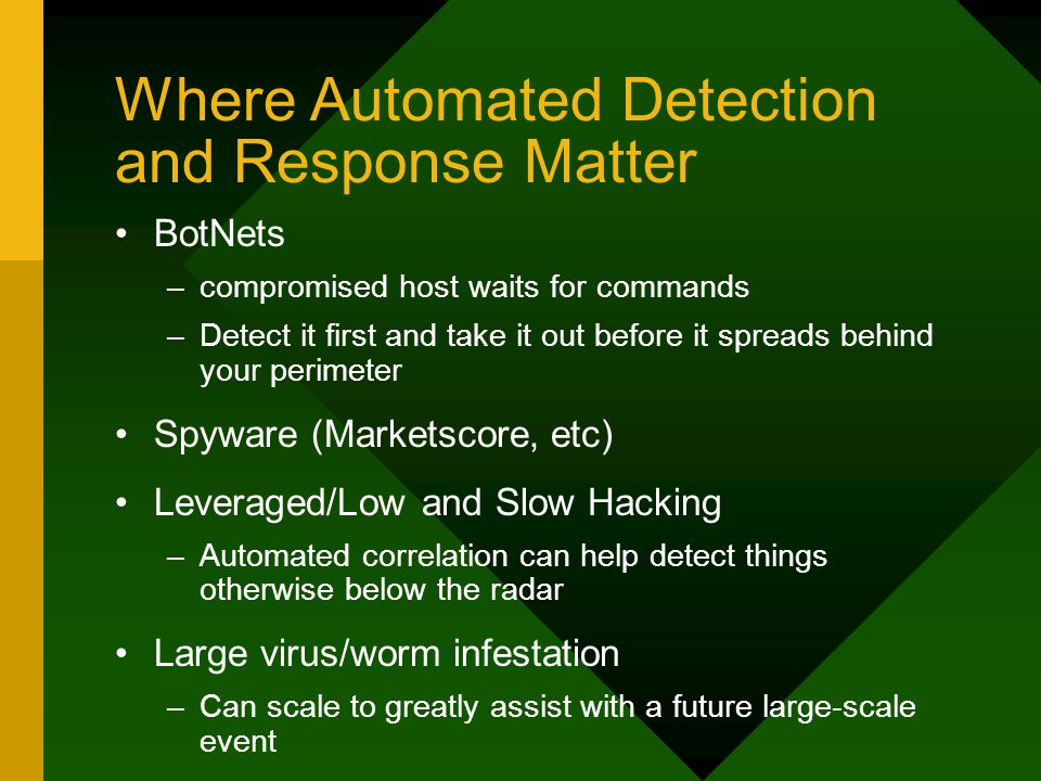 Where Automated Detection and Response Matter BotNets –compromised host waits for commands –Detect it first and take it out before it spreads behind your perimeter Spyware (Marketscore, etc) Leveraged/Low and Slow Hacking –Automated correlation can help detect things otherwise below the radar Large virus/worm infestation –Can scale to greatly assist with a future large-scale event