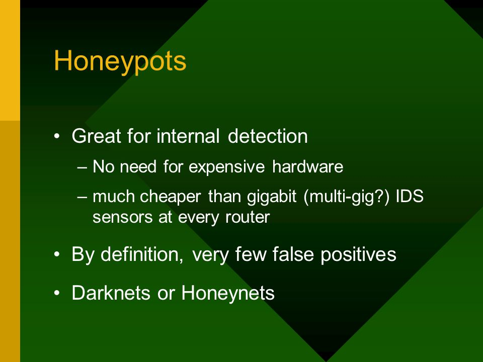 Honeypots Great for internal detection –No need for expensive hardware –much cheaper than gigabit (multi-gig?) IDS sensors at every router By definiti