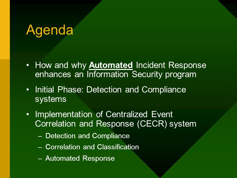 Agenda How and why Automated Incident Response enhances an Information Security program Initial Phase: Detection and Compliance systems Implementation of Centralized Event Correlation and Response (CECR) system –Detection and Compliance –Correlation and Classification –Automated Response