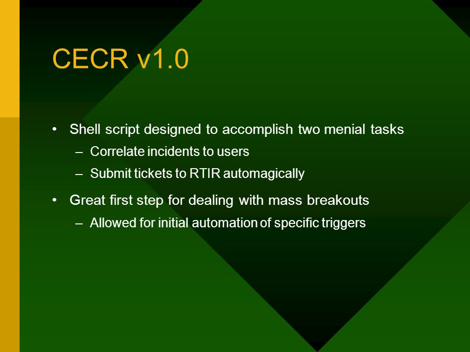 CECR v1.0 Shell script designed to accomplish two menial tasks –Correlate incidents to users –Submit tickets to RTIR automagically Great first step for dealing with mass breakouts –Allowed for initial automation of specific triggers