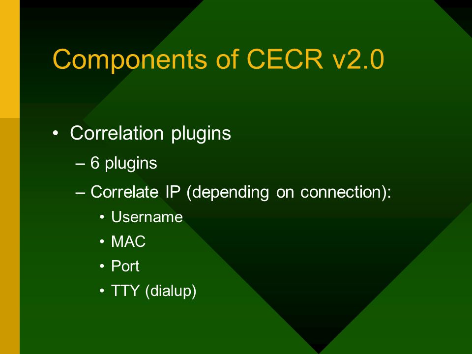 Components of CECR v2.0 Correlation plugins –6 plugins –Correlate IP (depending on connection): Username MAC Port TTY (dialup)
