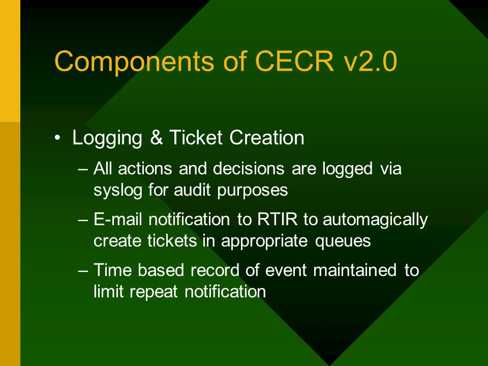 Components of CECR v2.0 Logging & Ticket Creation –All actions and decisions are logged via syslog for audit purposes –E-mail notification to RTIR to