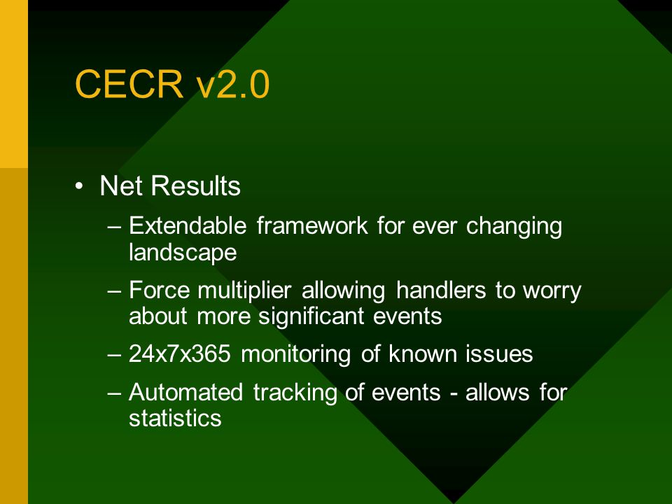 CECR v2.0 Net Results –Extendable framework for ever changing landscape –Force multiplier allowing handlers to worry about more significant events –24