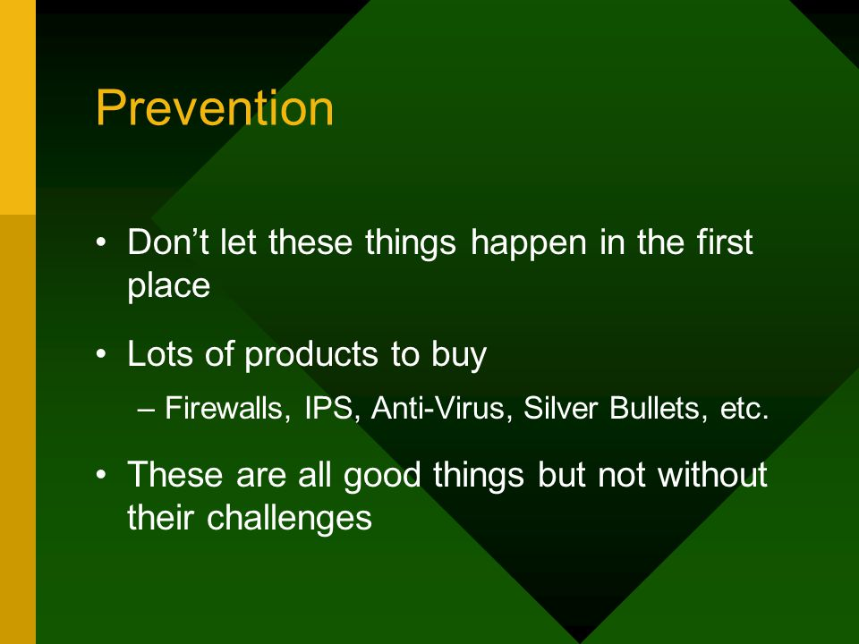 Prevention Don't let these things happen in the first place Lots of products to buy –Firewalls, IPS, Anti-Virus, Silver Bullets, etc. These are all go