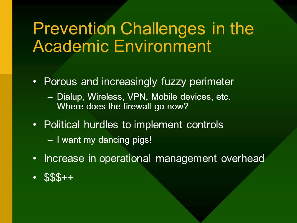 Prevention Challenges in the Academic Environment Porous and increasingly fuzzy perimeter –Dialup, Wireless, VPN, Mobile devices, etc. Where does the