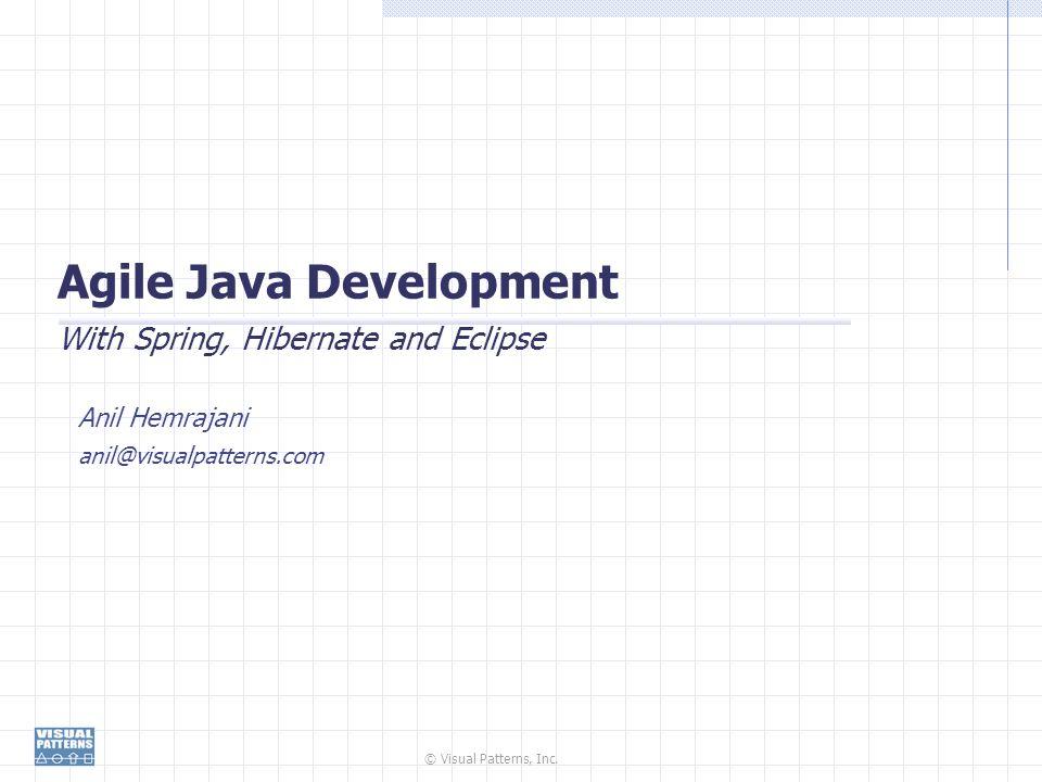 © Visual Patterns, Inc. Agile Java Development With Spring, Hibernate and Eclipse Anil Hemrajani anil@visualpatterns.com